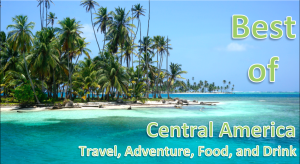The Best of Travel, Adventure, Food, and Drinks Around Central America
