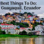 15 Best Things to Do in Guayaquil Ecuador: Travel Guide & Important Tips