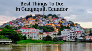 Best Things To Do In Guayaquil, Ecuador